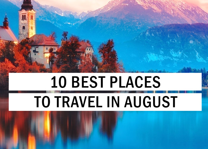 10 Best Places to Travel in August - Travel Tips - TryThis!